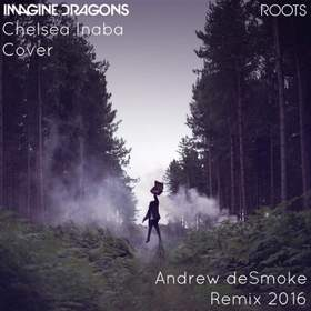 Roots (Chelsea Inaba Cover, Andrew deSmoke Remix 2016) Imagine Dragons
